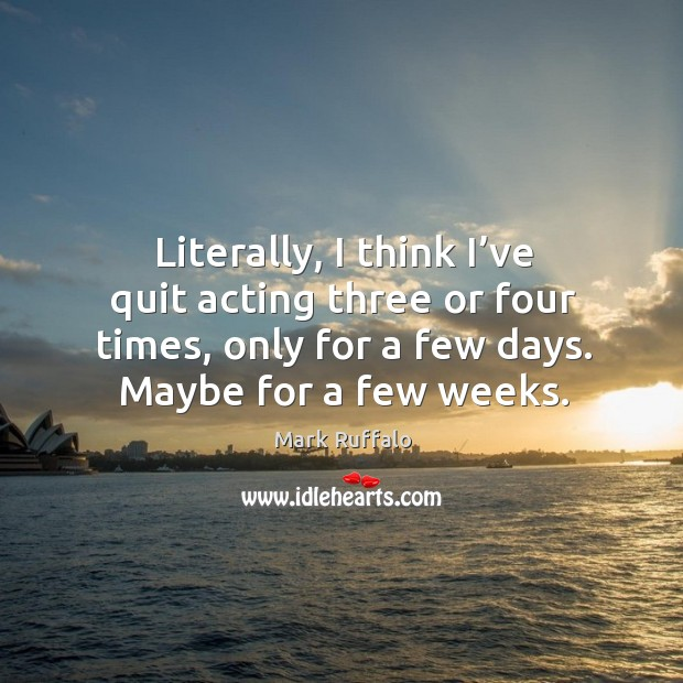 Literally, I think I've quit acting three or four times, only for a few days. Maybe for a few weeks. Image