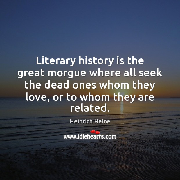 Literary history is the great morgue where all seek the dead ones Heinrich Heine Picture Quote