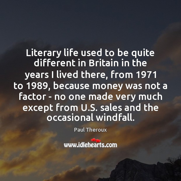 Literary life used to be quite different in Britain in the years Paul Theroux Picture Quote