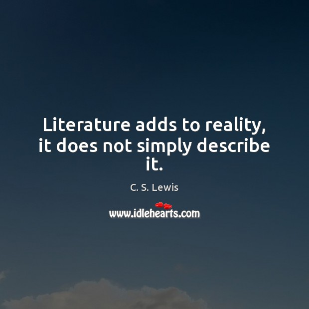 Literature adds to reality, it does not simply describe it. Image