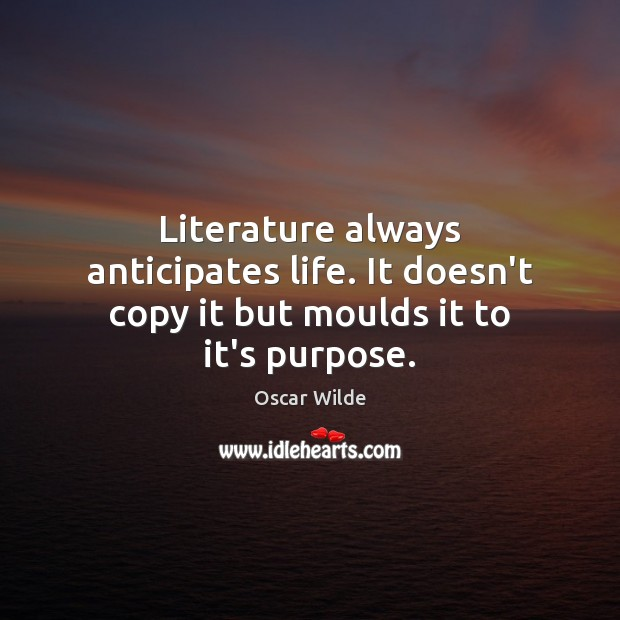 Image, Literature always anticipates life. It doesn't copy it but moulds it to it's purpose.