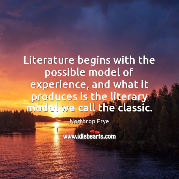Literature begins with the possible model of experience, and what it produces Northrop Frye Picture Quote