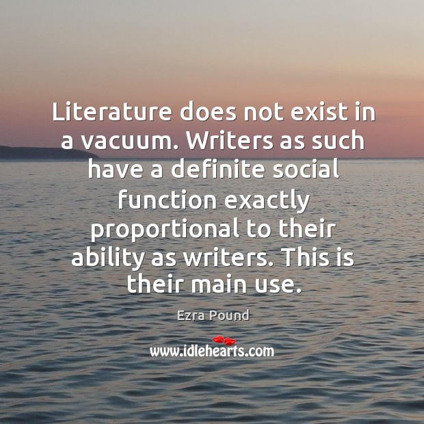 Image, Literature does not exist in a vacuum. Writers as such have a definite social function exactly proportional to their ability as writers.