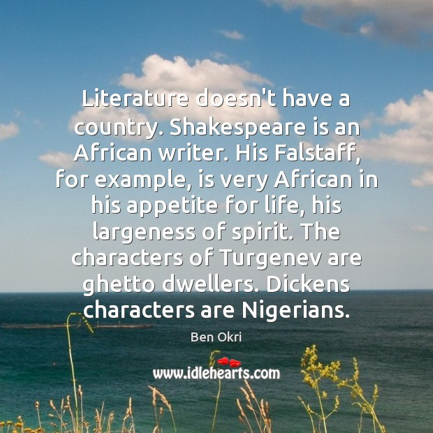 Literature doesn't have a country. Shakespeare is an African writer. His Falstaff, Ben Okri Picture Quote