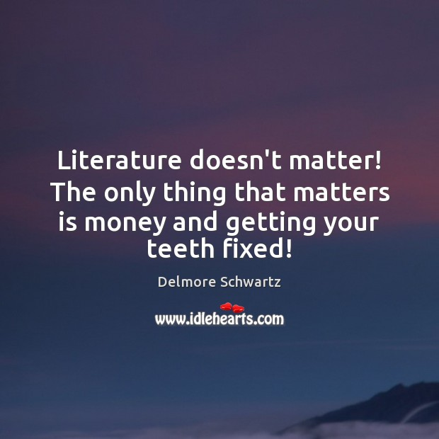 Literature doesn't matter! The only thing that matters is money and getting Image