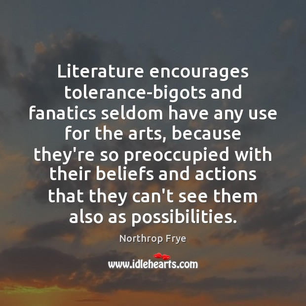 Literature encourages tolerance-bigots and fanatics seldom have any use for the arts, Northrop Frye Picture Quote