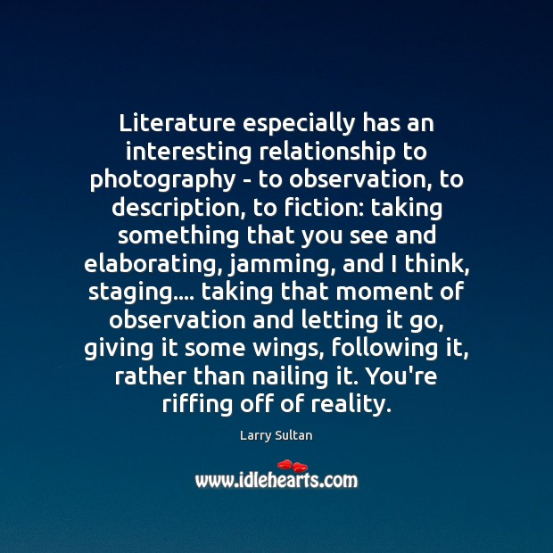 Literature especially has an interesting relationship to photography – to observation, to Image