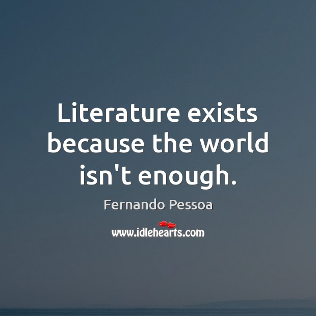Literature exists because the world isn't enough. Fernando Pessoa Picture Quote