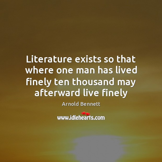 Literature exists so that where one man has lived finely ten thousand Arnold Bennett Picture Quote