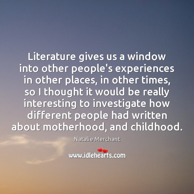 Literature gives us a window into other people's experiences in other places, Natalie Merchant Picture Quote