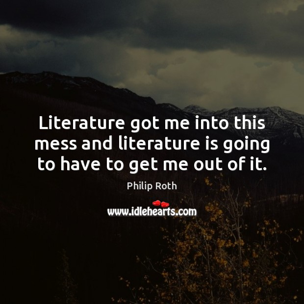 Literature got me into this mess and literature is going to have to get me out of it. Philip Roth Picture Quote