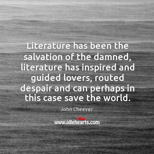 Literature has been the salvation of the damned, literature has inspired and guided lovers Image