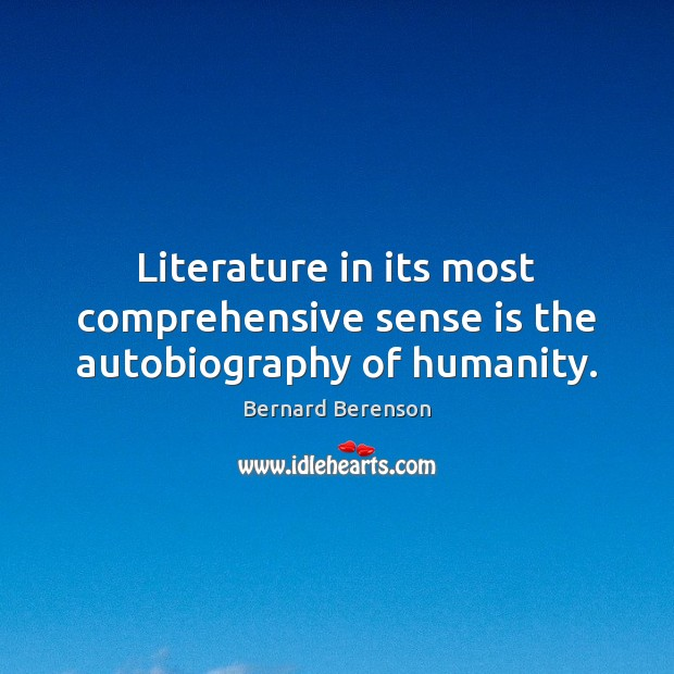 Literature in its most comprehensive sense is the autobiography of humanity. Bernard Berenson Picture Quote