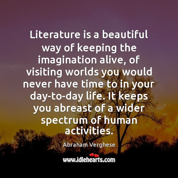 Literature is a beautiful way of keeping the imagination alive, of visiting Abraham Verghese Picture Quote