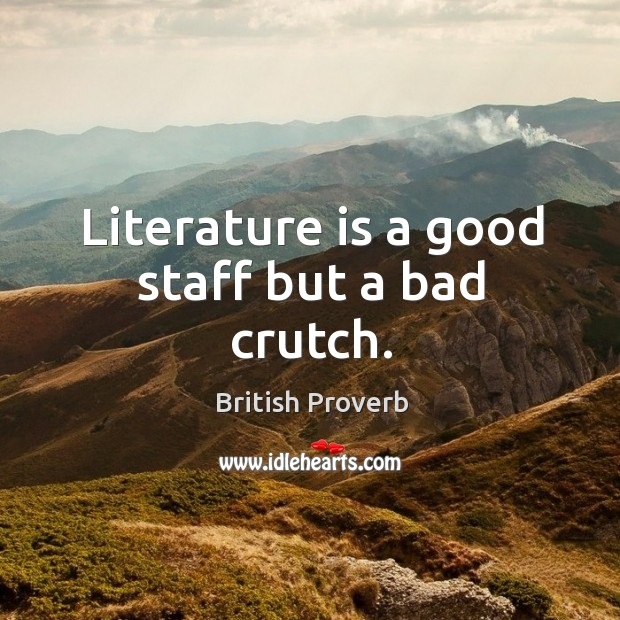 Image, Literature is a good staff but a bad crutch.