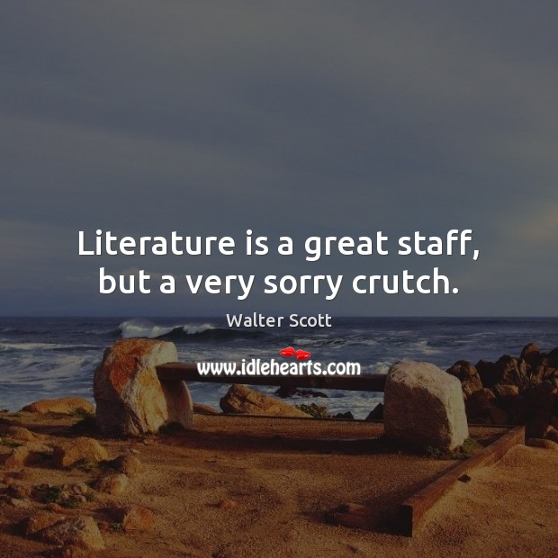 Literature is a great staff, but a very sorry crutch. Walter Scott Picture Quote