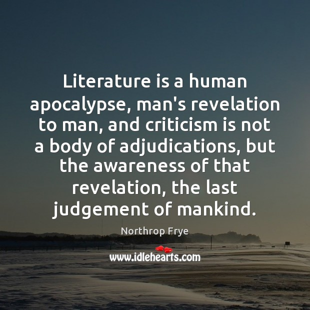 Literature is a human apocalypse, man's revelation to man, and criticism is Northrop Frye Picture Quote