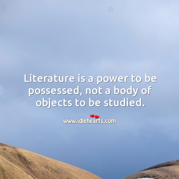 Literature is a power to be possessed, not a body of objects to be studied. Image