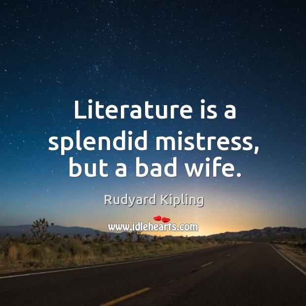 Literature is a splendid mistress, but a bad wife.
