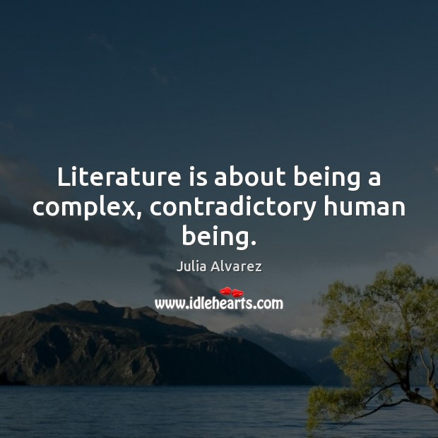 Literature is about being a complex, contradictory human being. Julia Alvarez Picture Quote