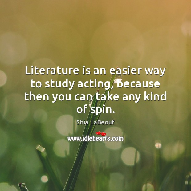 Literature is an easier way to study acting, because then you can take any kind of spin. Image