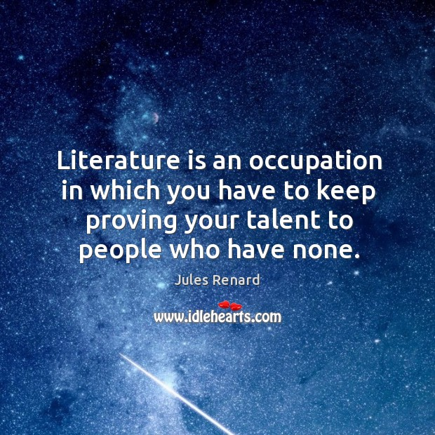 Literature is an occupation in which you have to keep proving your talent to people who have none. Image