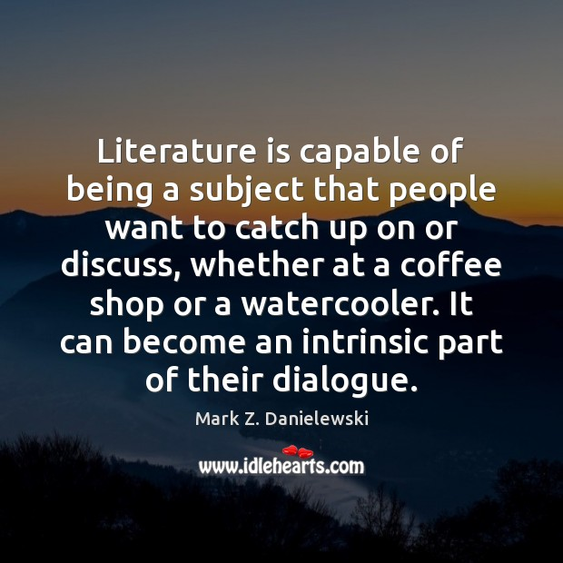 Literature is capable of being a subject that people want to catch Mark Z. Danielewski Picture Quote