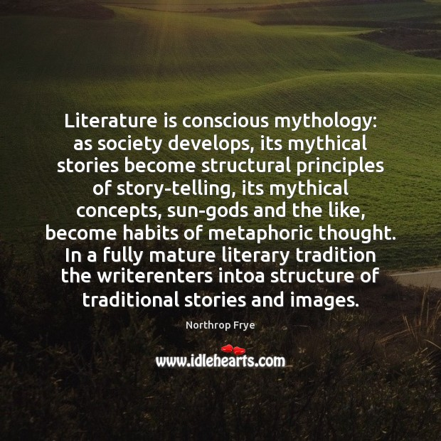 Literature is conscious mythology: as society develops, its mythical stories become structural Northrop Frye Picture Quote