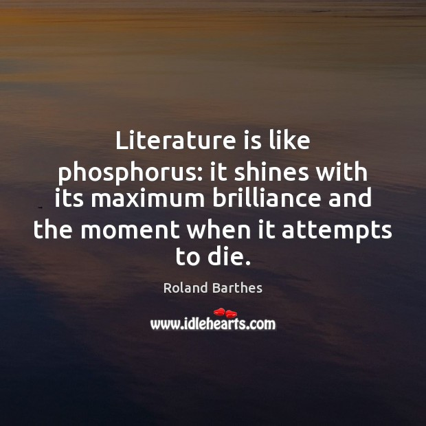 Literature is like phosphorus: it shines with its maximum brilliance and the Roland Barthes Picture Quote