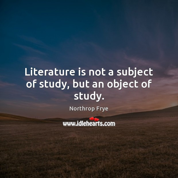Literature is not a subject of study, but an object of study. Northrop Frye Picture Quote