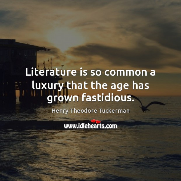Literature is so common a luxury that the age has grown fastidious. Henry Theodore Tuckerman Picture Quote