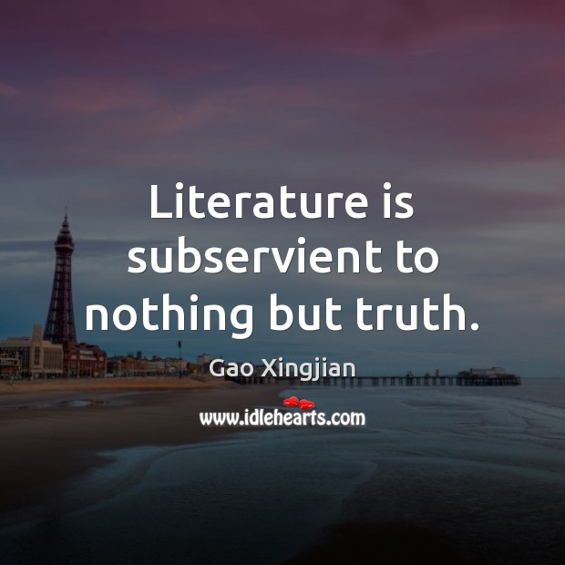 Literature is subservient to nothing but truth. Gao Xingjian Picture Quote