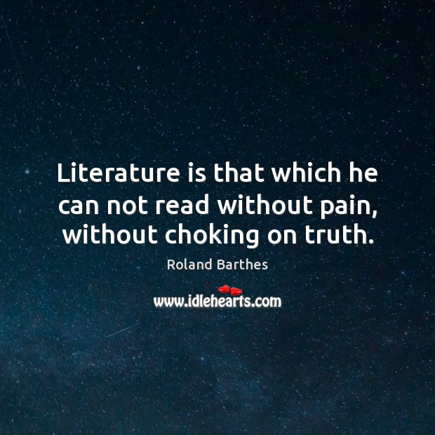 Literature is that which he can not read without pain, without choking on truth. Roland Barthes Picture Quote