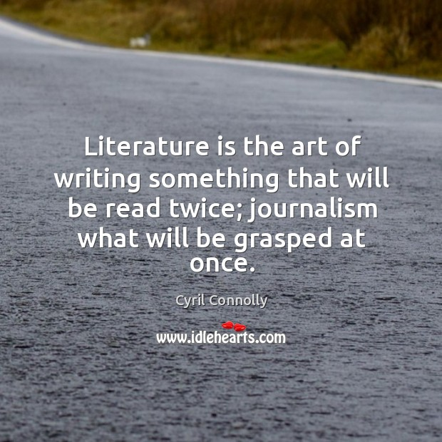 Image, Literature is the art of writing something that will be read twice; journalism what will be grasped at once.