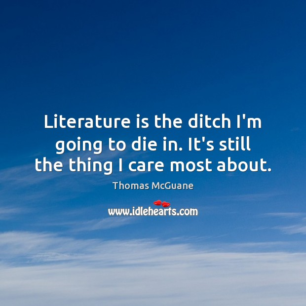 Literature is the ditch I'm going to die in. It's still the thing I care most about. Thomas McGuane Picture Quote