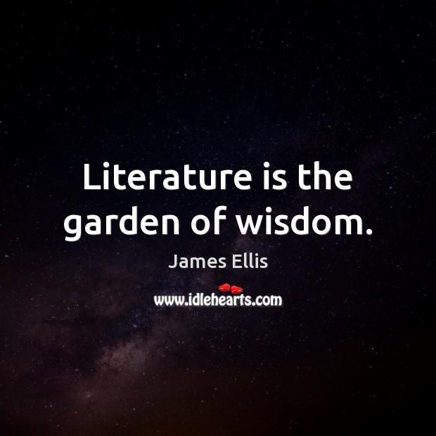 Literature is the garden of wisdom. James Ellis Picture Quote