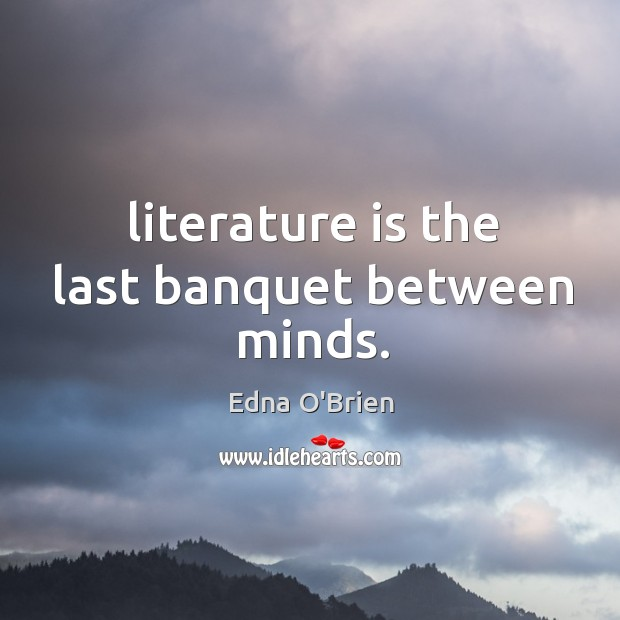 Literature is the last banquet between minds. Edna O'Brien Picture Quote