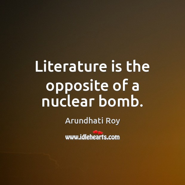 Literature is the opposite of a nuclear bomb. Arundhati Roy Picture Quote
