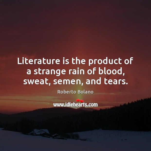 Literature is the product of a strange rain of blood, sweat, semen, and tears. Image