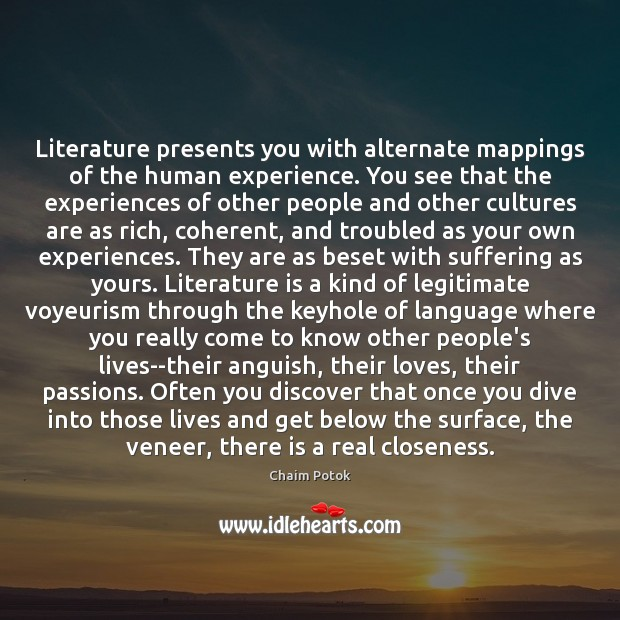 Literature presents you with alternate mappings of the human experience. You see Chaim Potok Picture Quote