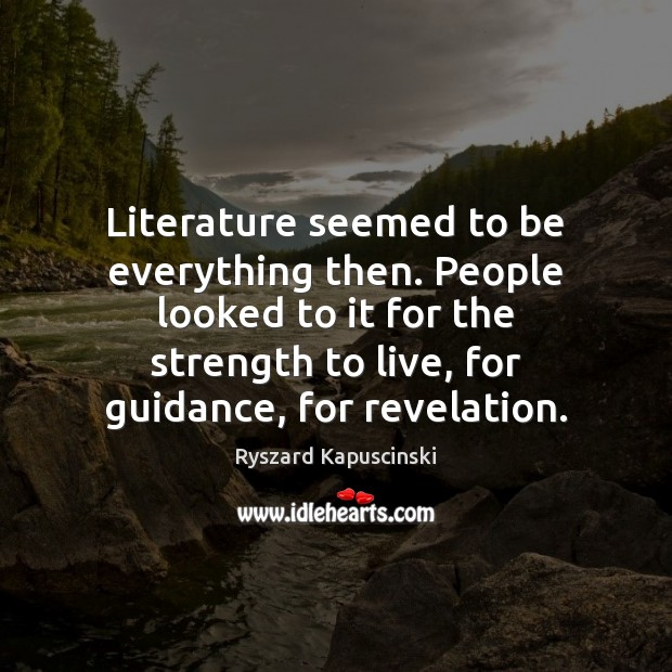 Literature seemed to be everything then. People looked to it for the Image