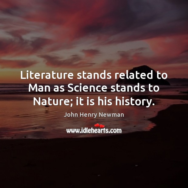 Literature stands related to Man as Science stands to Nature; it is his history. John Henry Newman Picture Quote