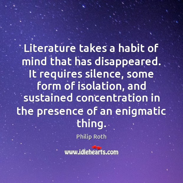 Literature takes a habit of mind that has disappeared. It requires silence, Philip Roth Picture Quote