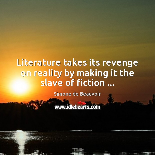 Literature takes its revenge on reality by making it the slave of fiction … Simone de Beauvoir Picture Quote