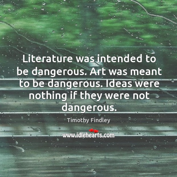 Literature was intended to be dangerous. Art was meant to be dangerous. Image