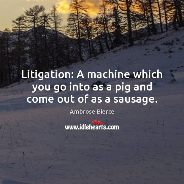 Litigation: A machine which you go into as a pig and come out of as a sausage. Image