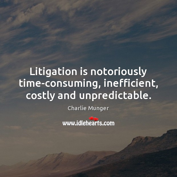 Litigation is notoriously time-consuming, inefficient, costly and unpredictable. Charlie Munger Picture Quote