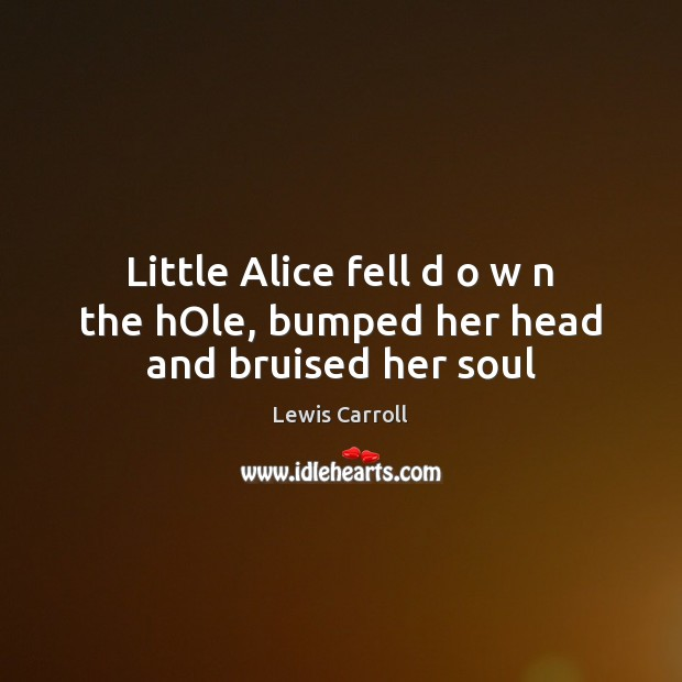Little Alice fell d o w n the hOle, bumped her head and bruised her soul Lewis Carroll Picture Quote