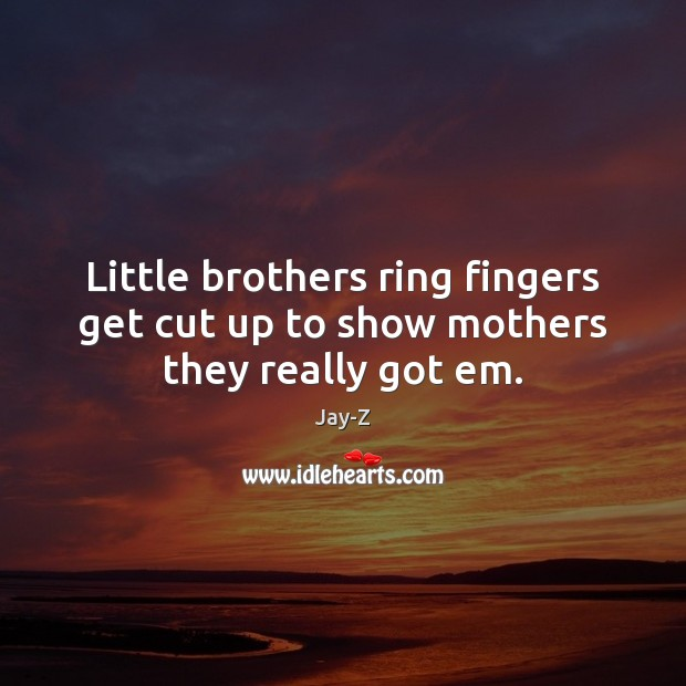 Little brothers ring fingers get cut up to show mothers they really got em. Jay-Z Picture Quote