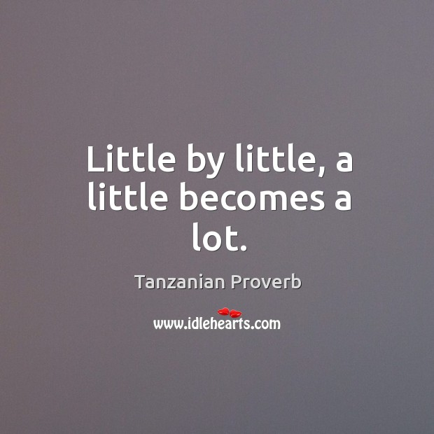 Little by little, a little becomes a lot. Tanzanian Proverbs Image